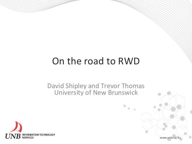 On the road to RWD David Shipley and Trevor Thomas University of New Brunswick www.unb.ca/its