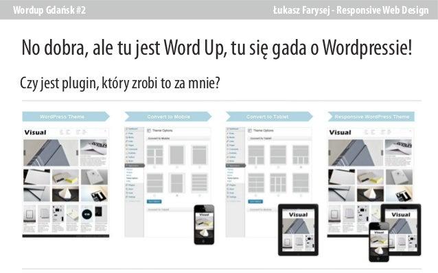 Wordup Gdańsk #2  Łukasz Farysej - Responsive Web Design  No dobra, ale tu jest Word Up, tu się gada o Wordpressie! Czy je...