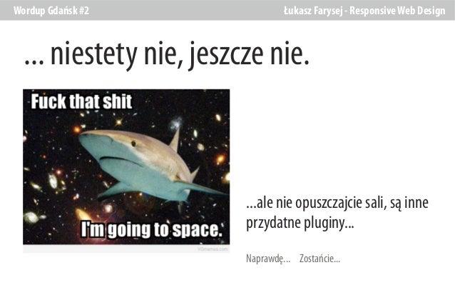 Wordup Gdańsk #2  Łukasz Farysej - Responsive Web Design  ... niestety nie, jeszcze nie.  ...ale nie opuszczajcie sali, są...