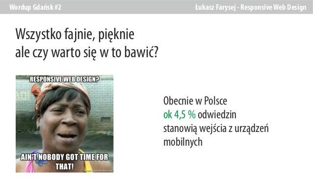 Wordup Gdańsk #2  Łukasz Farysej - Responsive Web Design  Wszystko fajnie, pięknie ale czy warto się w to bawić? Obecnie w...