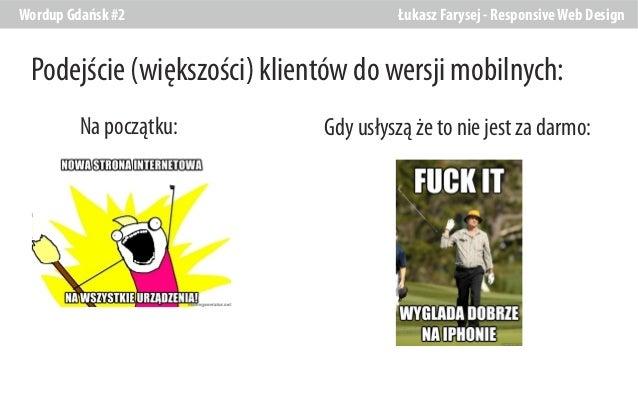 Wordup Gdańsk #2  Łukasz Farysej - Responsive Web Design  Podejście (większości) klientów do wersji mobilnych: Na początku...