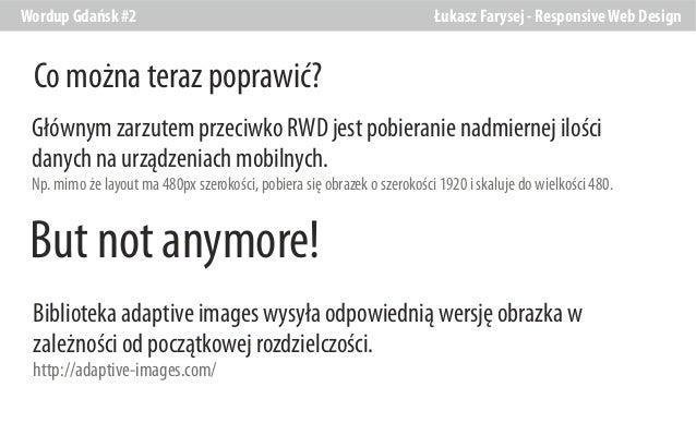 Wordup Gdańsk #2  Łukasz Farysej - Responsive Web Design  Co można teraz poprawić? Głównym zarzutem przeciwko RWD jest pob...