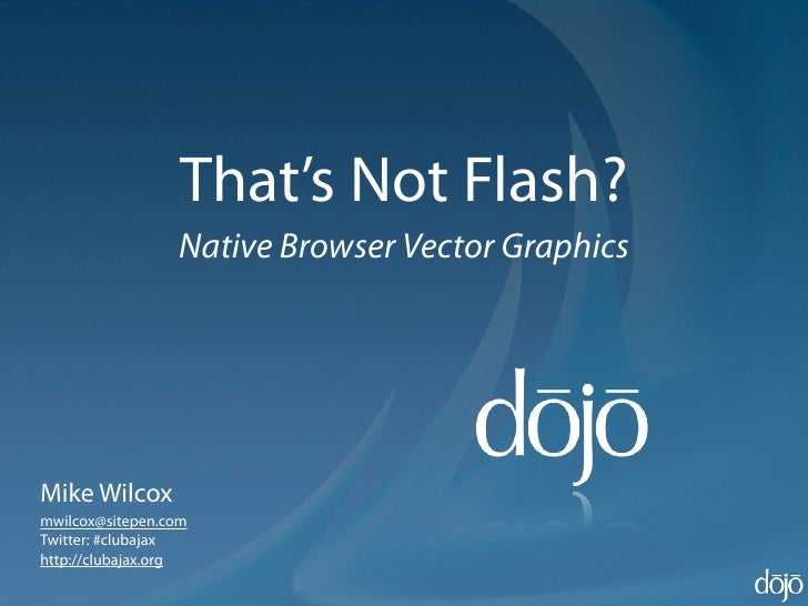 That's Not Flash?                  Native Browser Vector Graphics     Mike Wilcox mwilcox@sitepen.com Twitter: #clubajax h...