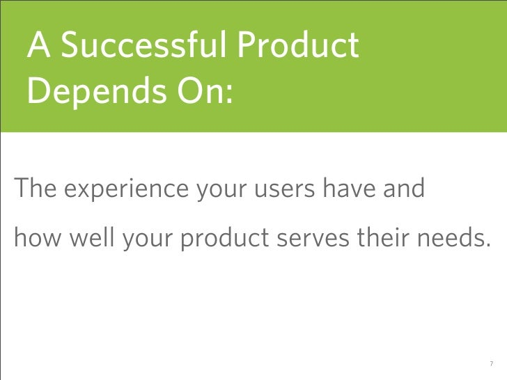 A Successful Product  Depends On:  The experience your users have and how well your product serves their needs.           ...