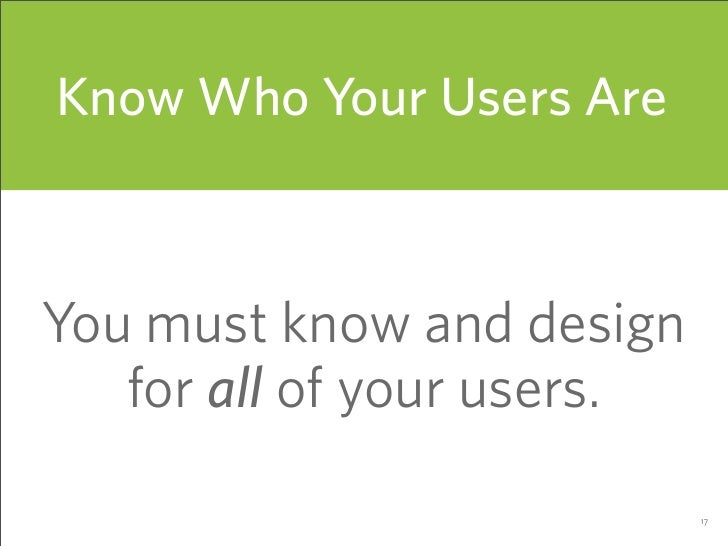 Know Who Your Users Are    You must know and design    for all of your users.                              17