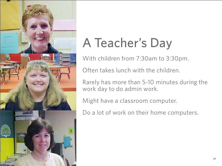 A Teacher's Day With children from 7:30am to 3:30pm. Often takes lunch with the children. Rarely has more than 5-10 minute...