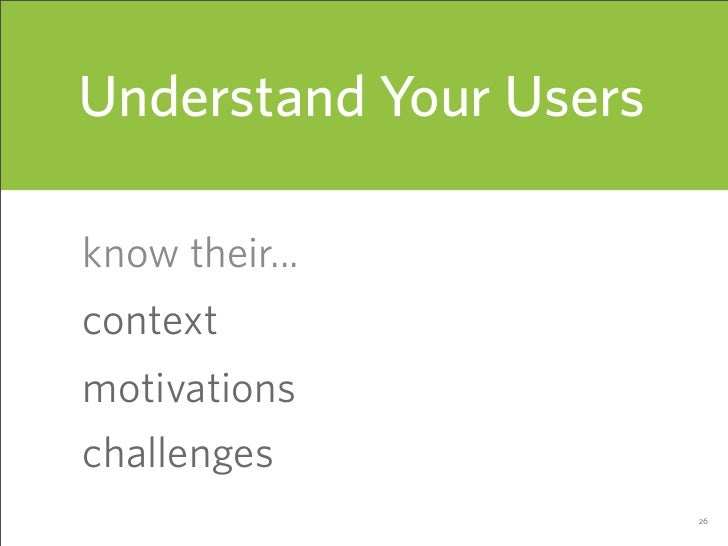 Understand Your Users  know their... context motivations challenges                         26