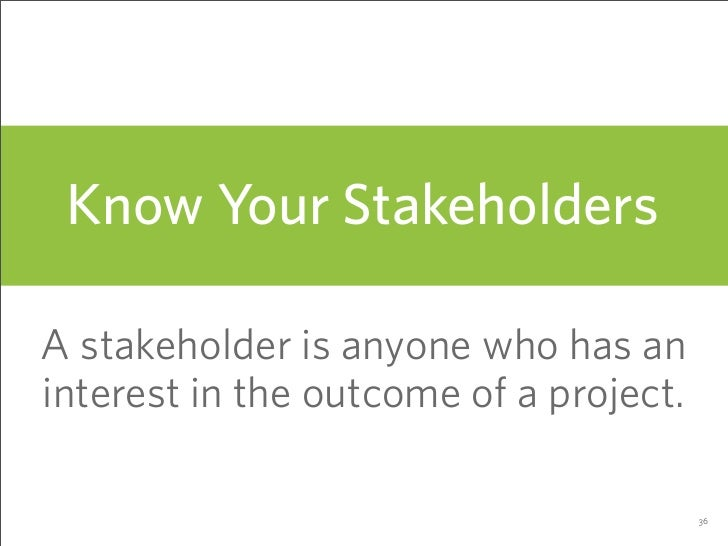 Know Your Stakeholders  A stakeholder is anyone who has an interest in the outcome of a project.                          ...