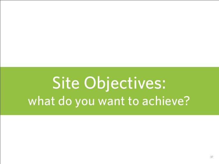 Site Objectives: what do you want to achieve?                                  37
