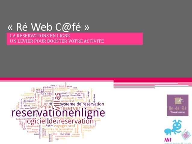 « Ré Web C@fé »LA RESERVATIONS EN LIGNEUN LEVIER POUR BOOSTER VOTRE ACTIVITE