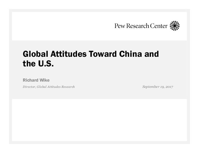 Global Attitudes Toward China and the U.S. Richard Wike Director, Global Attitudes Research September 19, 2017