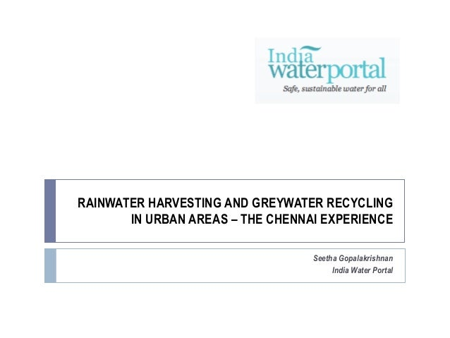 RAINWATER HARVESTING AND GREYWATER RECYCLING IN URBAN AREAS – THE CHENNAI EXPERIENCE Seetha Gopalakrishnan India Water Por...