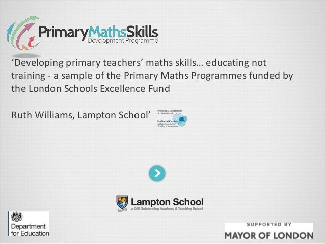 'Developing primary teachers' maths skills… educating not training - a sample of the Primary Maths Programmes funded by th...