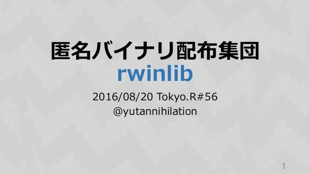 匿名バイナリ配布集団 rwinlib 2016/08/20 Tokyo.R#56 @yutannihilation 1