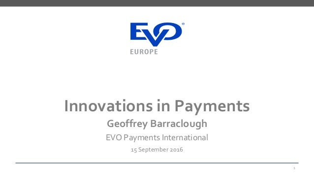 Innovations in Payments Geoffrey Barraclough EVO Payments International 15 September 2016 1