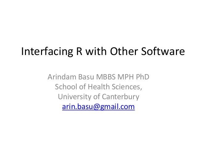Interfacing R with Other Software Arindam Basu MBBS MPH PhD School of Health Sciences, University of Canterbury arin.basu@...