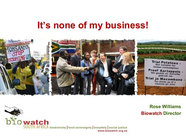 It's none of my business!                          Rose Williams                       Biowatch Director