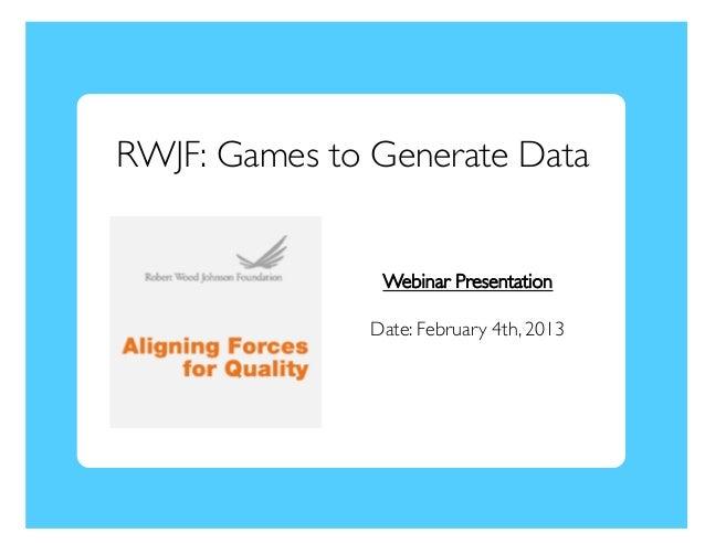RWJF: Games to Generate Data                 Webinar Presentation                Date: February 4th, 2013