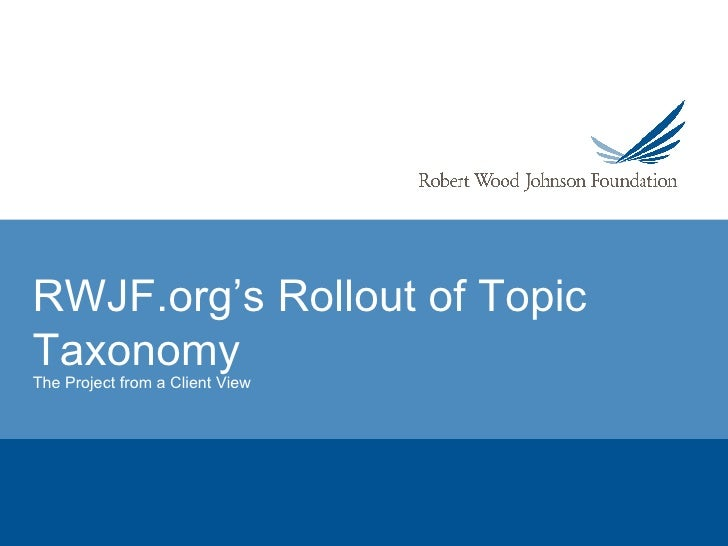RWJF.org's Rollout of Topic Taxonomy The Project from a Client View
