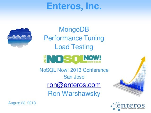 Enteros, Inc. MongoDB Performance Tuning Load Testing NoSQL Now! 2013 Conference San Jose ron@enteros.com Ron Warshawsky A...