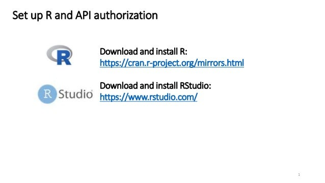 Set up R and API authorization Download and install R: https://cran.r-project.org/mirrors.html Download and install RStudi...