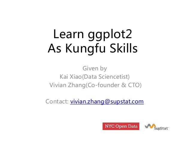 Learn ggplot2 A K f SkillAs Kungfu Skills Given by Kai Xiao(Data Sciencetist) Vi i Zh (C f d & CTO)Vivian Zhang(Co-founder...