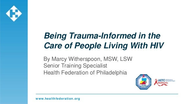 www.healthfederation.org Being Trauma-Informed in the Care of People Living With HIV By Marcy Witherspoon, MSW, LSW Senior...