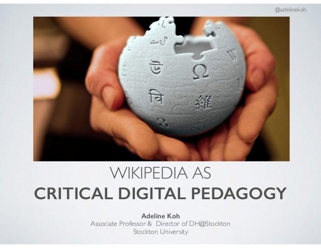 WIKIPEDIA AS CRITICAL DIGITAL PEDAGOGY Adeline Koh Associate Professor & Director of DH@Stockton Stockton University @adel...