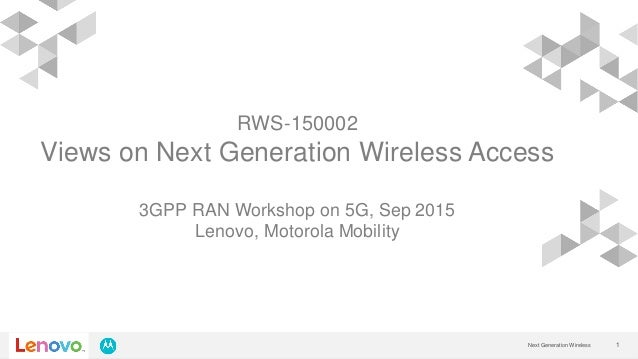1Next Generation Wireless RWS-150002 Views on Next Generation Wireless Access 3GPP RAN Workshop on 5G, Sep 2015 Lenovo, Mo...