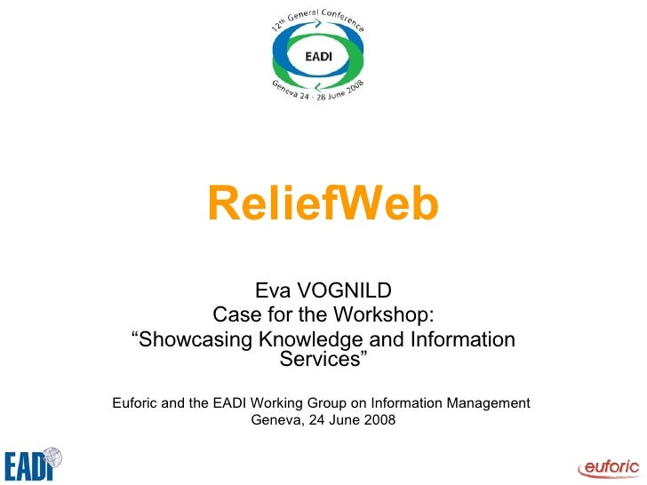 """ReliefWeb Eva VOGNILD Case for the Workshop: """" Showcasing Knowledge and Information Services"""" Euforic and the EADI Working..."""