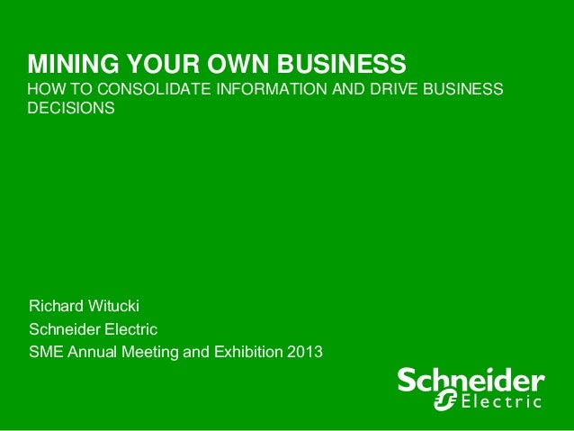 MINING YOUR OWN BUSINESSHOW TO CONSOLIDATE INFORMATION AND DRIVE BUSINESSDECISIONSRichard WituckiSchneider ElectricSME Ann...