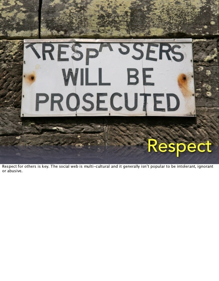 RespectRespect for others is key. The social web is multi-cultural and it generally isn't popular to be intolerant, ignora...