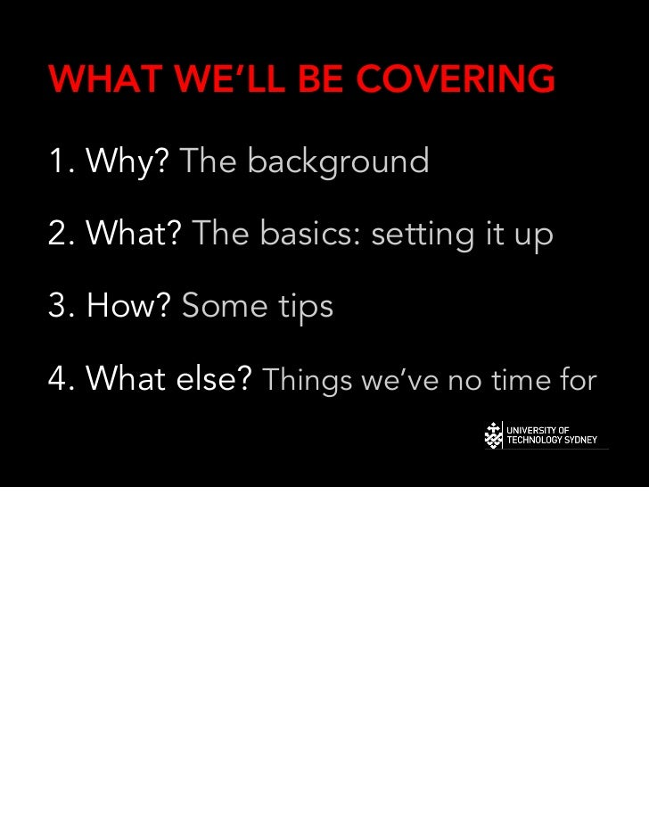 WHAT WE'LL BE COVERING1. Why? The background2. What? The basics: setting it up3. How? Some tips4. What else? Things we've ...