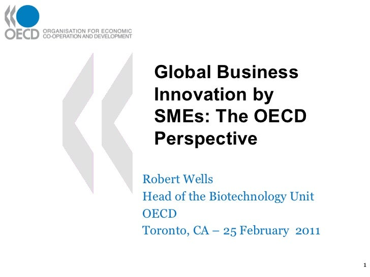 Robert Wells Head of the Biotechnology Unit OECD Toronto, CA – 25 February  2011 Global Business Innovation by SMEs: The O...