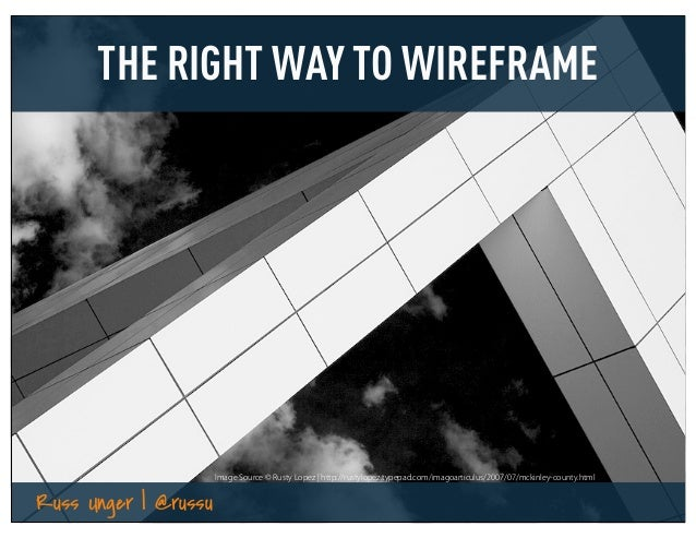 THE RIGHT WAY TO WIREFRAME                      Image Source © Rusty Lopez ¦ http://rustylopez.typepad.com/imagoarticulus/...