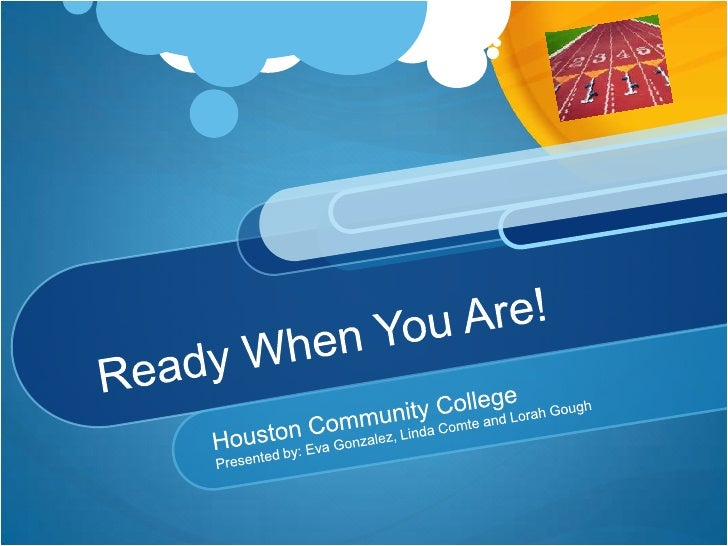 Ready When You Are!<br />Houston Community College <br />Presented by: Eva Gonzalez, Linda Comte and Lorah Gough<br />