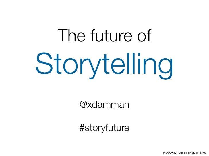 The future ofStorytelling   @xdamman   #storyfuture                  #rww2way - June 14th 2011- NYC