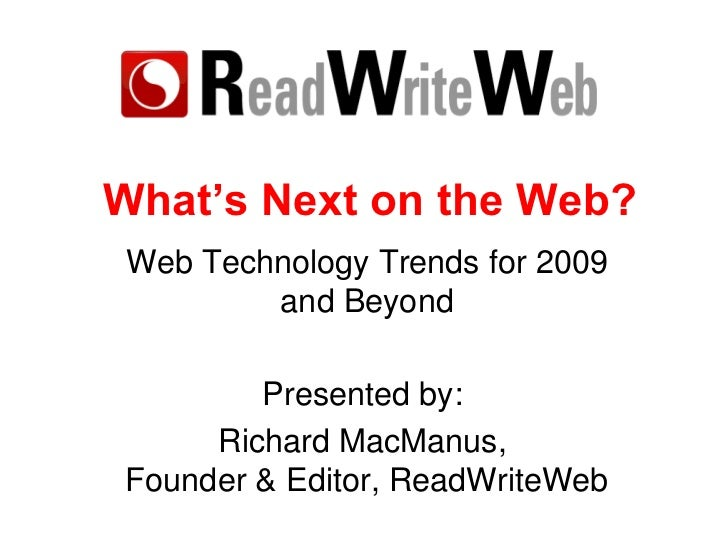 What's Next on the Web? Web Technology Trends for 2009 and Beyond Presented by:  Richard MacManus,  Founder & Editor, Read...