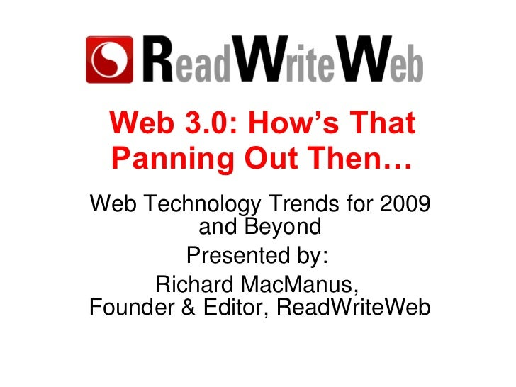 Web 3.0: How's That Panning Out Then… Web Technology Trends for 2009 and Beyond Presented by:  Richard MacManus,  Founder ...