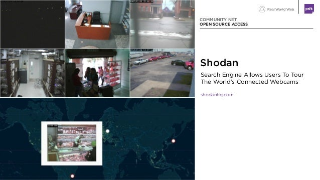 Real World Web Search Engine Allows Users To Tour The World's Connected Webcams shodanhq.com COMMUNITY NET OPEN SOURCE ACC...