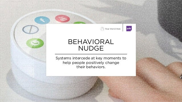 Systems intercede at key moments to help people positively change their behaviors. BEHAVIORAL NUDGE Real World Web