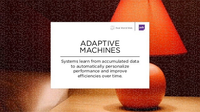 Systems learn from accumulated data to automatically personalize performance and improve efficiencies over time. ADAPTIVE ...