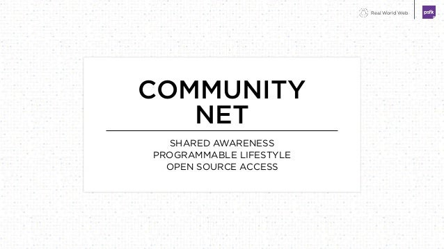 Real World Web COMMUNITY NET SHARED AWARENESS PROGRAMMABLE LIFESTYLE OPEN SOURCE ACCESS