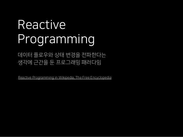 Reactive Programming 데이터 플로우와 상태 변경을 전파한다는 생각에 근간을 둔 프로그래밍 패러다임 Reactive Programming in Wikipedia, The Free Encyclopedia