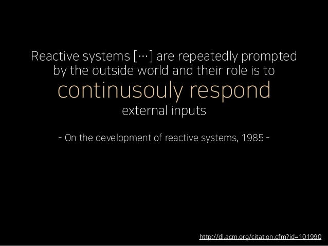 Reactive systems […] are repeatedly prompted by the outside world and their role is to continusouly respond external input...