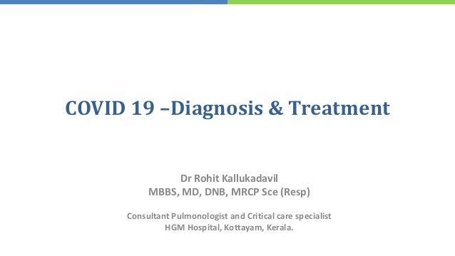 COVID 19 –Diagnosis & Treatment Dr Rohit Kallukadavil MBBS, MD, DNB, MRCP Sce (Resp) Consultant Pulmonologist and Critical...