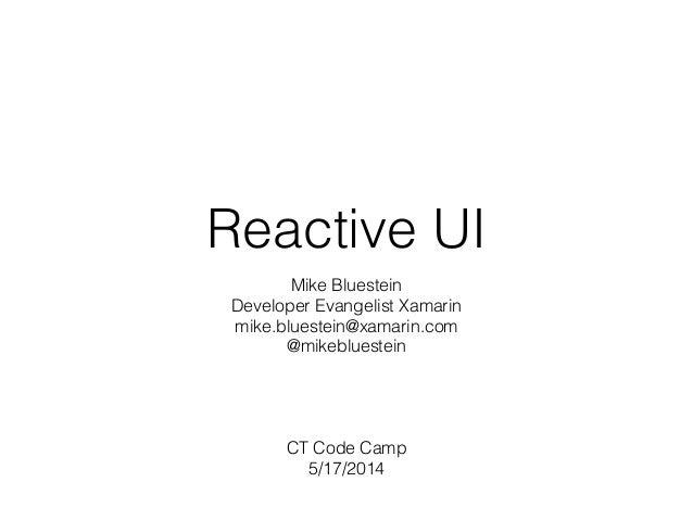 Reactive UI Mike Bluestein Developer Evangelist Xamarin mike.bluestein@xamarin.com @mikebluestein ! ! ! ! CT Code Camp 5/1...