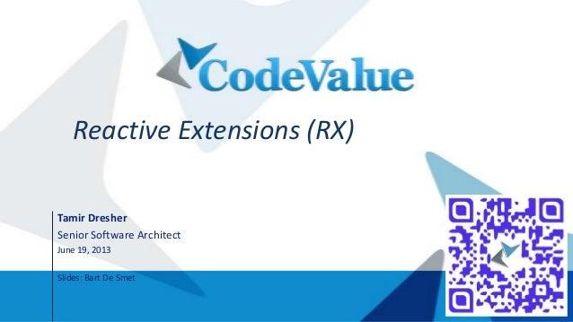 Reactive Extensions (RX) Tamir Dresher Senior Software Architect June 19, 2013 Slides: Bart De Smet
