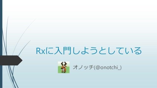 Rxに入門しようとしている オノッチ(@onotchi_)