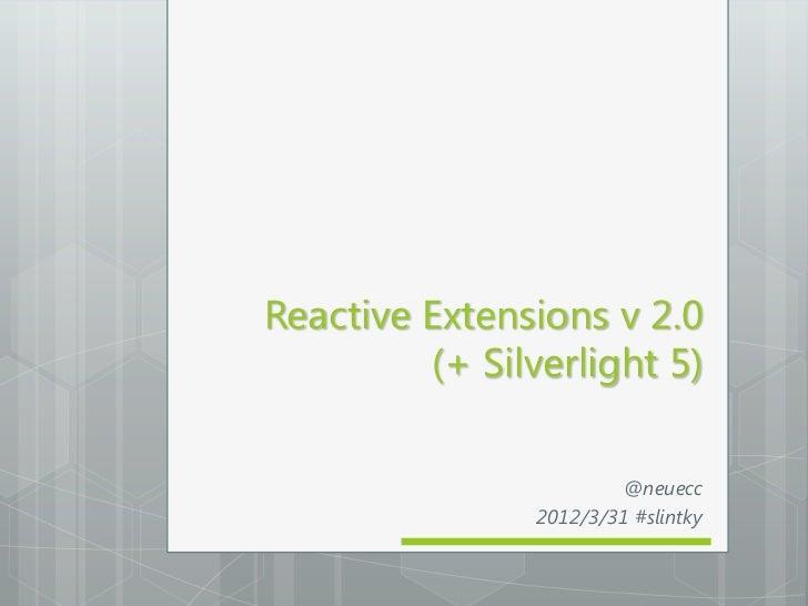 Reactive Extensions v 2.0         (+ Silverlight 5)                         @neuecc                2012/3/31 #slintky